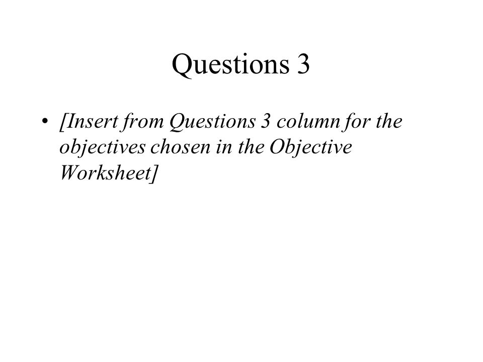 Questions 3 [Insert from Questions 3 column for the objectives chosen in the Objective Worksheet]