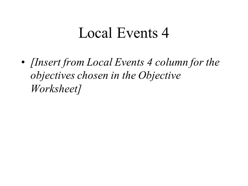 Local Events 4 [Insert from Local Events 4 column for the objectives chosen in the Objective Worksheet]