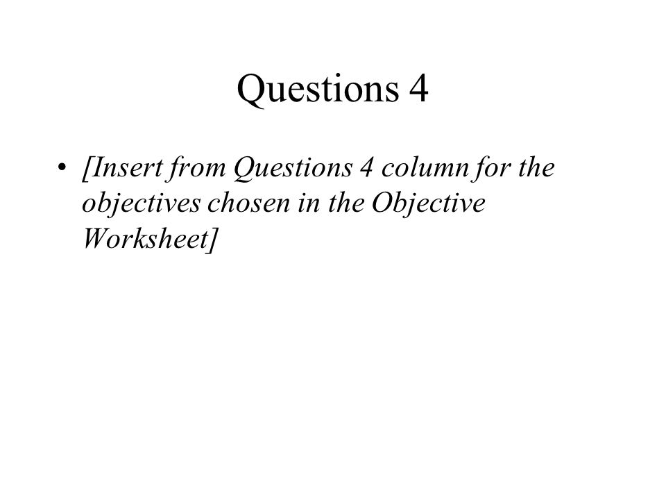 Questions 4 [Insert from Questions 4 column for the objectives chosen in the Objective Worksheet]