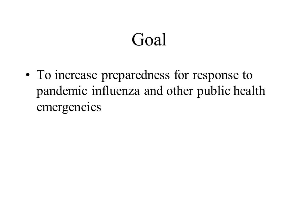 Goal To increase preparedness for response to pandemic influenza and other public health emergencies