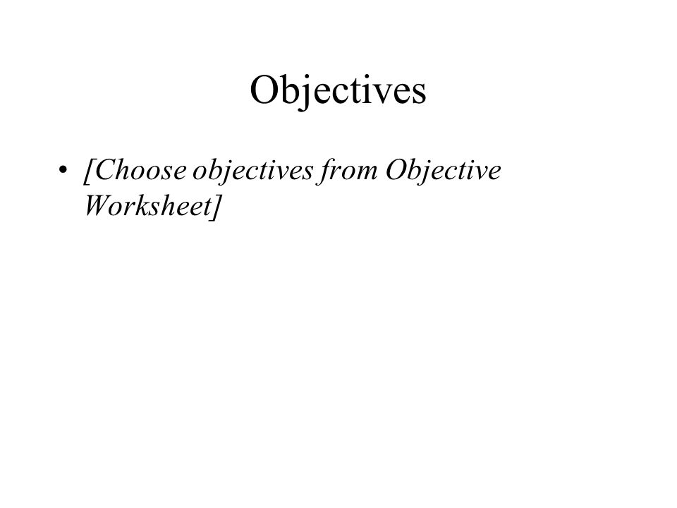 Objectives [Choose objectives from Objective Worksheet]