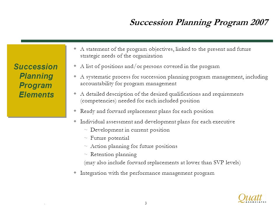 . 3 Succession Planning Program 2007 A statement of the program objectives, linked to the present and future strategic needs of the organization A list of positions and/or persons covered in the program A systematic process for succession planning program management, including accountability for program management A detailed description of the desired qualifications and requirements (competencies) needed for each included position Ready and forward replacement plans for each position Individual assessment and development plans for each executive ~Development in current position ~Future potential ~Action planning for future positions ~Retention planning (may also include forward replacements at lower than SVP levels) Integration with the performance management program Succession Planning Program Elements Succession Planning Program Elements