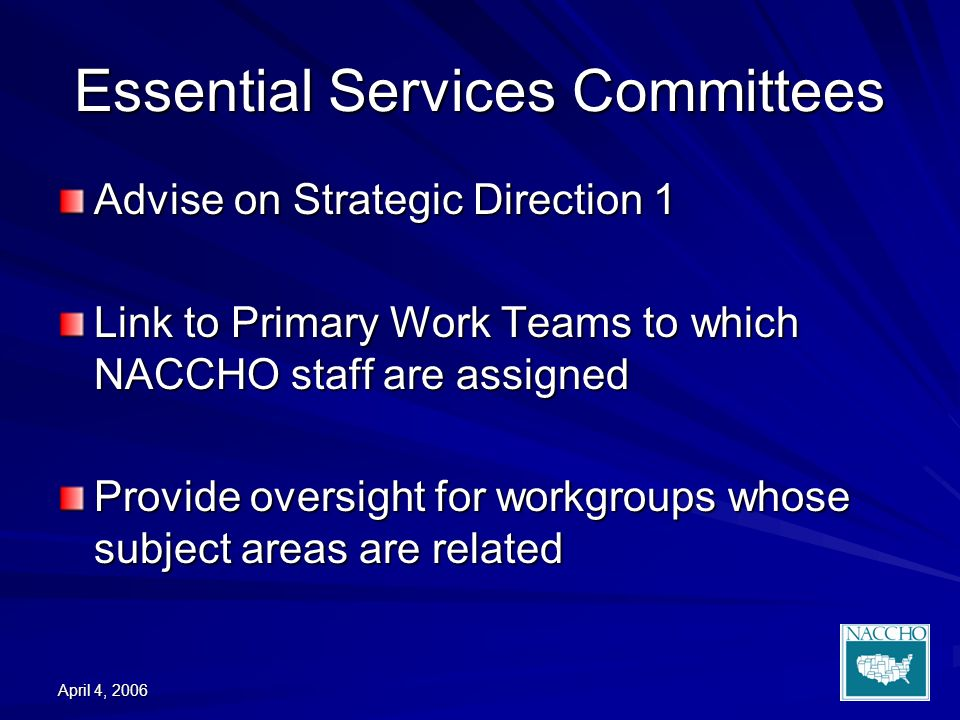 April 4, 2006 Essential Services Committees Advise on Strategic Direction 1 Link to Primary Work Teams to which NACCHO staff are assigned Provide oversight for workgroups whose subject areas are related