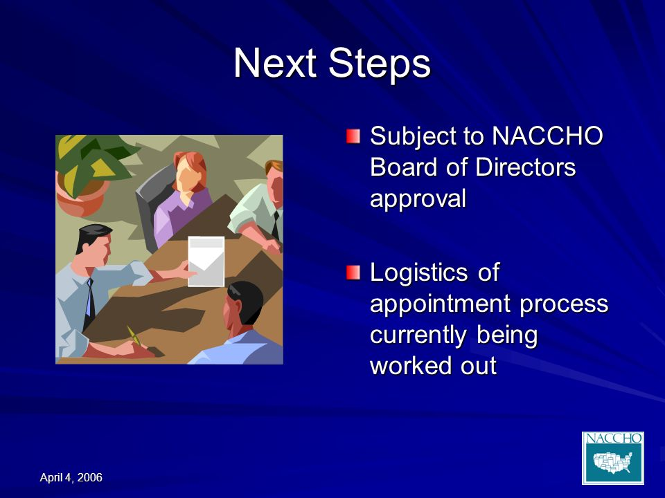 April 4, 2006 Next Steps Subject to NACCHO Board of Directors approval Logistics of appointment process currently being worked out