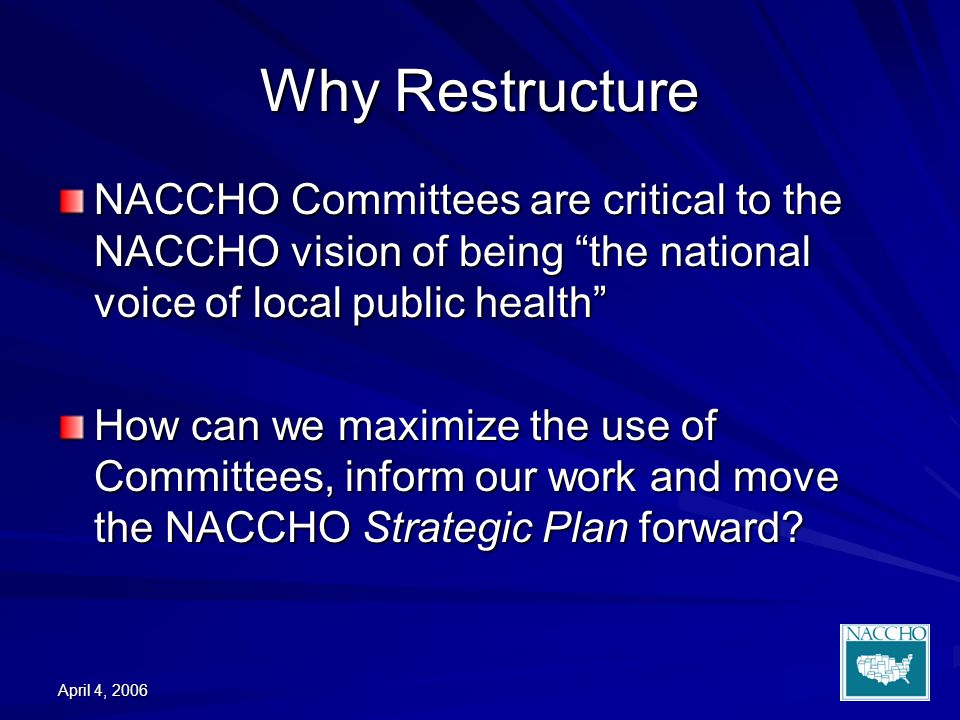 April 4, 2006 Why Restructure NACCHO Committees are critical to the NACCHO vision of being the national voice of local public health How can we maximize the use of Committees, inform our work and move the NACCHO Strategic Plan forward