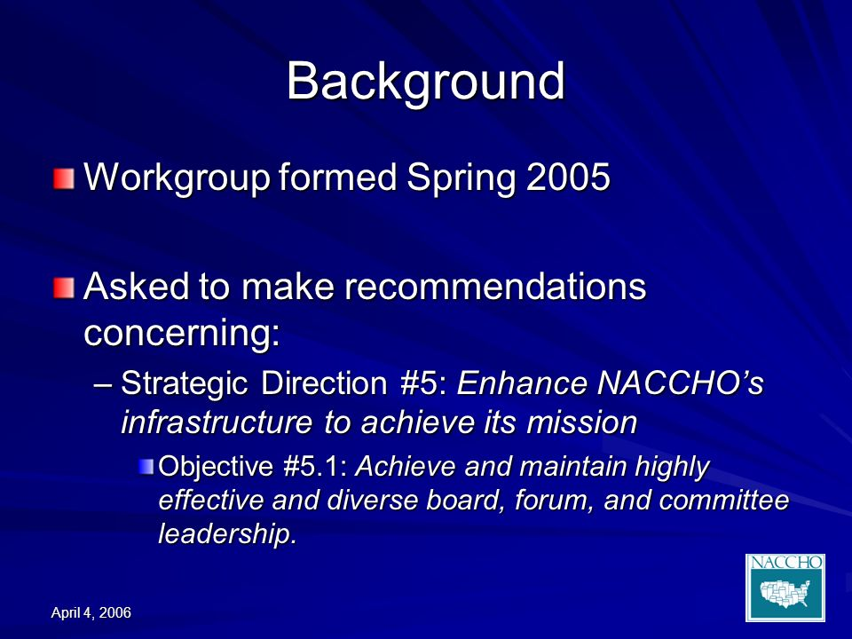 April 4, 2006 Background Workgroup formed Spring 2005 Asked to make recommendations concerning: –Strategic Direction #5: Enhance NACCHOs infrastructure to achieve its mission Objective #5.1: Achieve and maintain highly effective and diverse board, forum, and committee leadership.