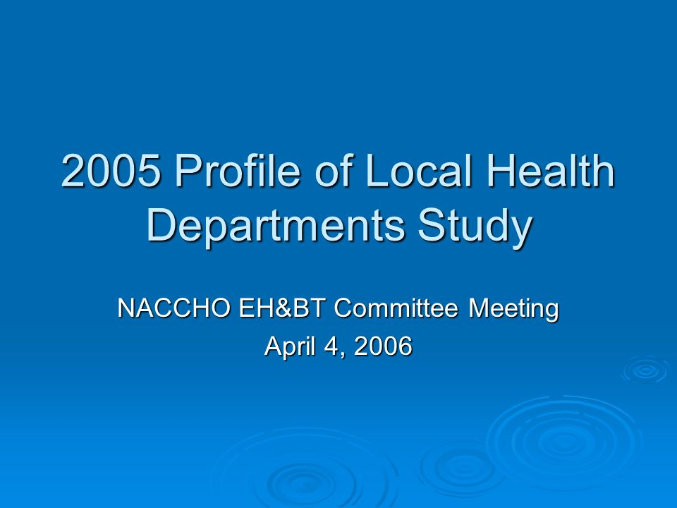 2005 Profile of Local Health Departments Study NACCHO EH&BT Committee Meeting April 4, 2006