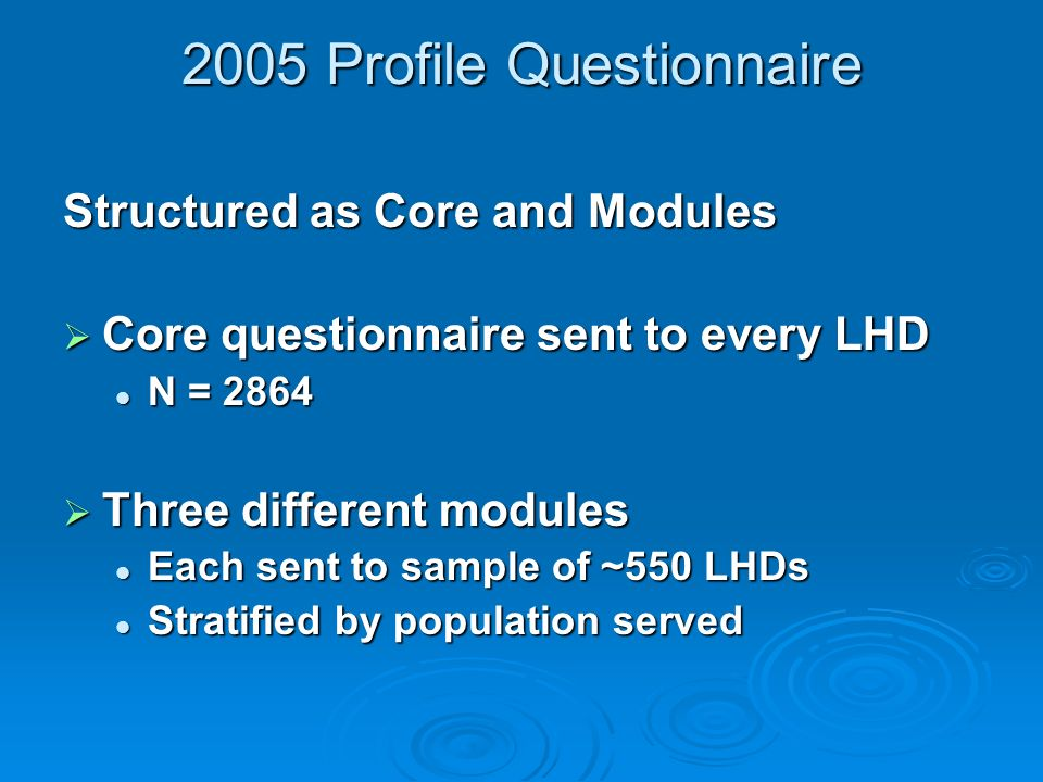 2005 Profile Questionnaire Structured as Core and Modules Core questionnaire sent to every LHD Core questionnaire sent to every LHD N = 2864 N = 2864