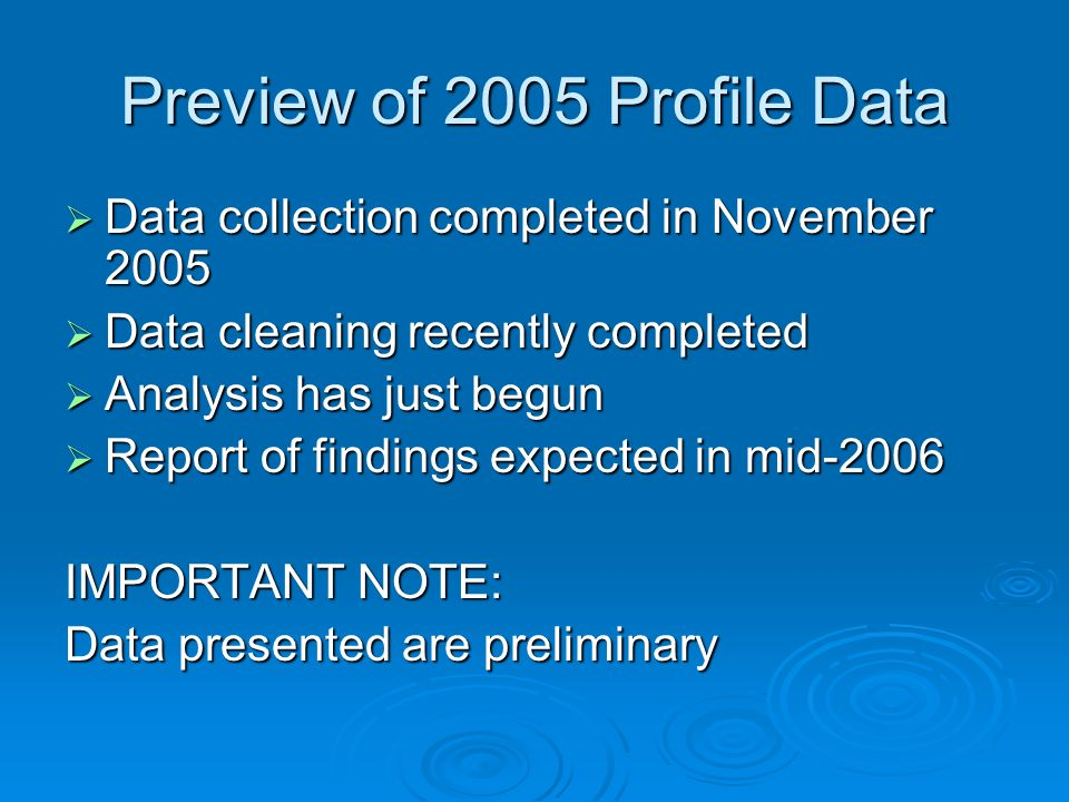 Preview of 2005 Profile Data Data collection completed in November 2005 Data collection completed in November 2005 Data cleaning recently completed Da