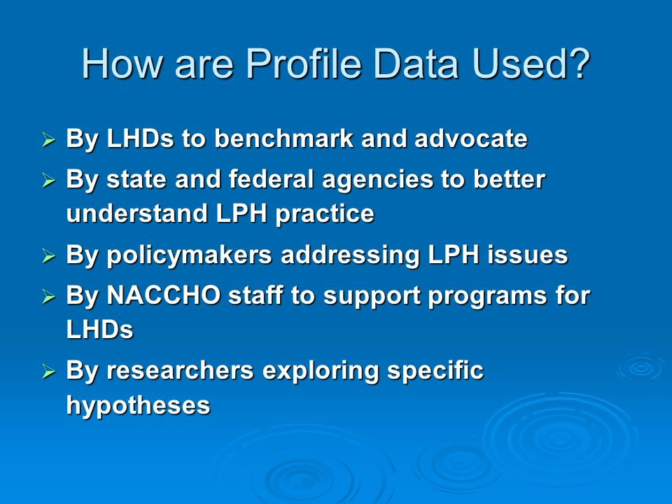 How are Profile Data Used? By LHDs to benchmark and advocate By LHDs to benchmark and advocate By state and federal agencies to better understand LPH