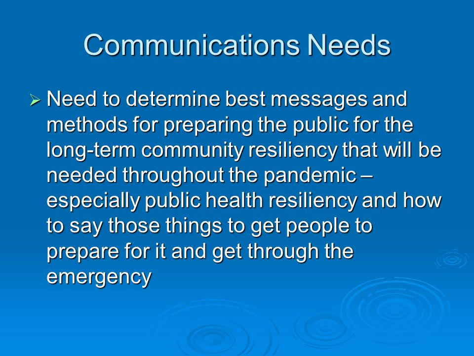 Communications Needs Need to determine best messages and methods for preparing the public for the long-term community resiliency that will be needed t