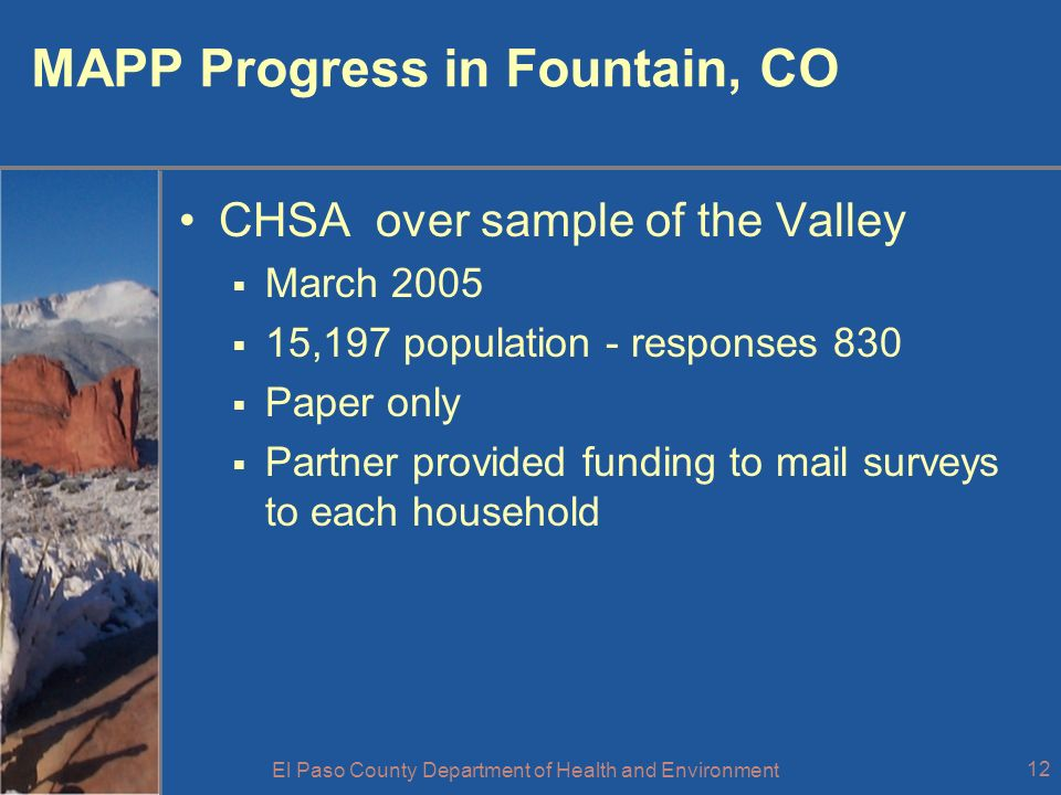 El Paso County Department of Health and Environment 12 MAPP Progress in Fountain, CO CHSA over sample of the Valley March 2005 15,197 population - responses 830 Paper only Partner provided funding to mail surveys to each household
