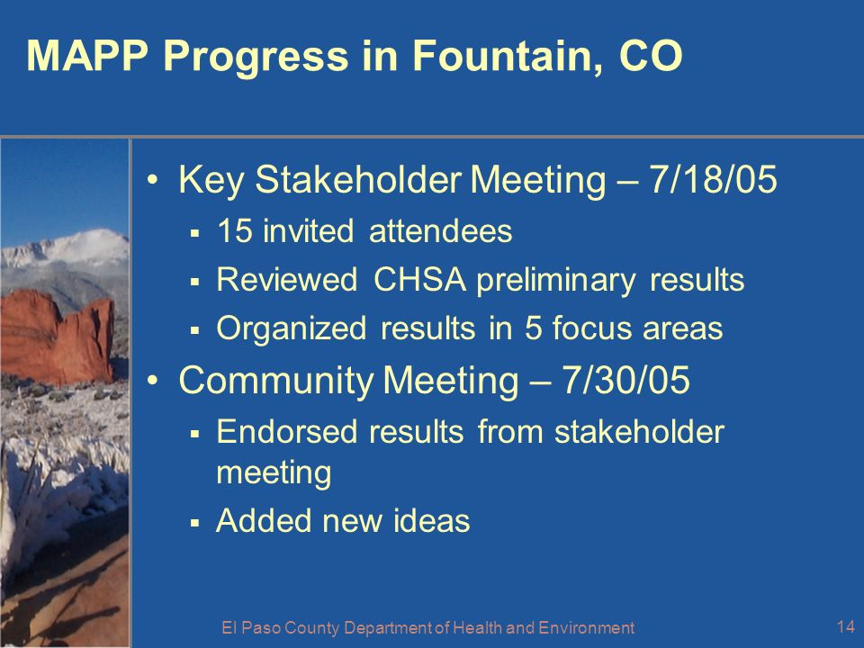 El Paso County Department of Health and Environment 14 MAPP Progress in Fountain, CO Key Stakeholder Meeting – 7/18/05 15 invited attendees Reviewed CHSA preliminary results Organized results in 5 focus areas Community Meeting – 7/30/05 Endorsed results from stakeholder meeting Added new ideas