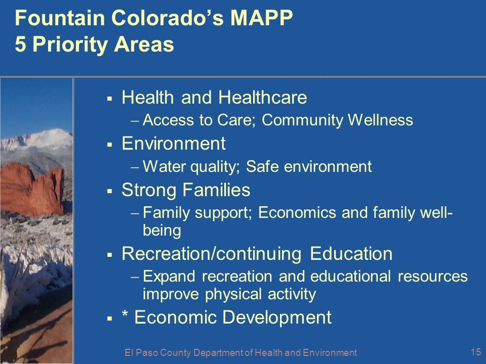 El Paso County Department of Health and Environment 15 Fountain Colorados MAPP 5 Priority Areas Health and Healthcare Access to Care; Community Wellness Environment Water quality; Safe environment Strong Families Family support; Economics and family well- being Recreation/continuing Education Expand recreation and educational resources improve physical activity * Economic Development