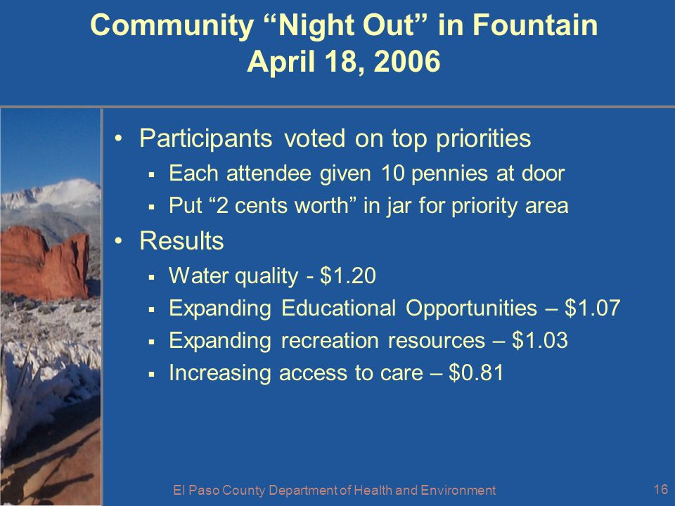 El Paso County Department of Health and Environment 16 Community Night Out in Fountain April 18, 2006 Participants voted on top priorities Each attendee given 10 pennies at door Put 2 cents worth in jar for priority area Results Water quality - $1.20 Expanding Educational Opportunities – $1.07 Expanding recreation resources – $1.03 Increasing access to care – $0.81