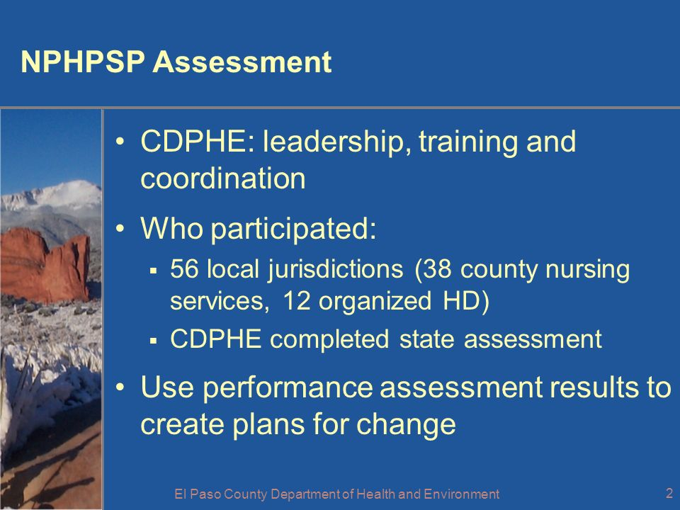 El Paso County Department of Health and Environment 2 NPHPSP Assessment CDPHE: leadership, training and coordination Who participated: 56 local jurisdictions (38 county nursing services, 12 organized HD) CDPHE completed state assessment Use performance assessment results to create plans for change