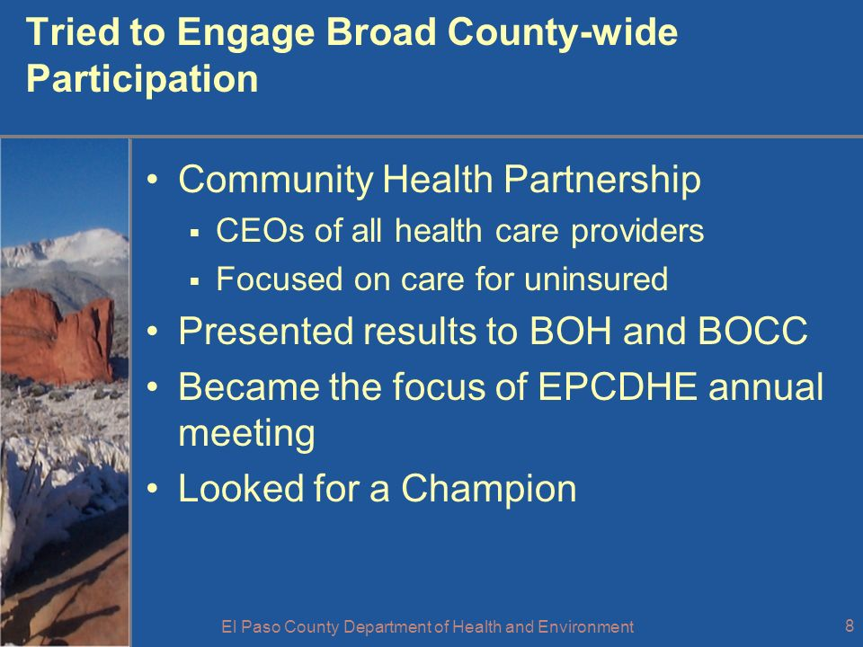 El Paso County Department of Health and Environment 8 Tried to Engage Broad County-wide Participation Community Health Partnership CEOs of all health care providers Focused on care for uninsured Presented results to BOH and BOCC Became the focus of EPCDHE annual meeting Looked for a Champion
