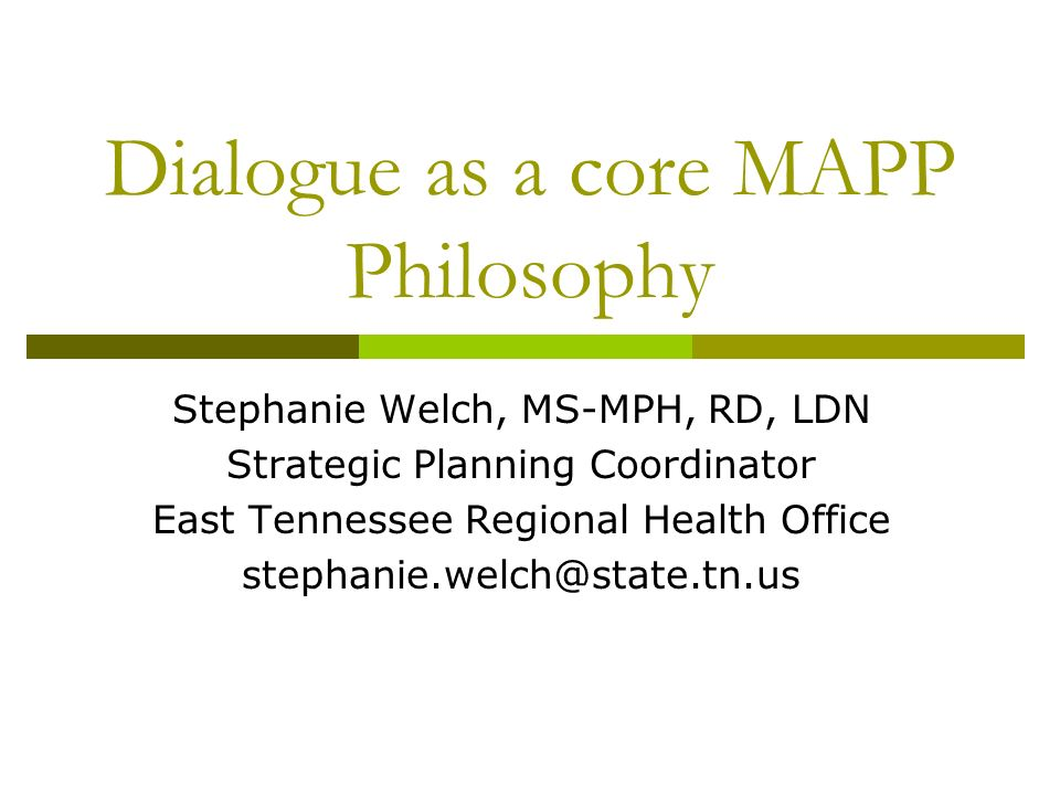 Dialogue as a core MAPP Philosophy Stephanie Welch, MS-MPH, RD, LDN Strategic Planning Coordinator East Tennessee Regional Health Office stephanie.welch@state.tn.us