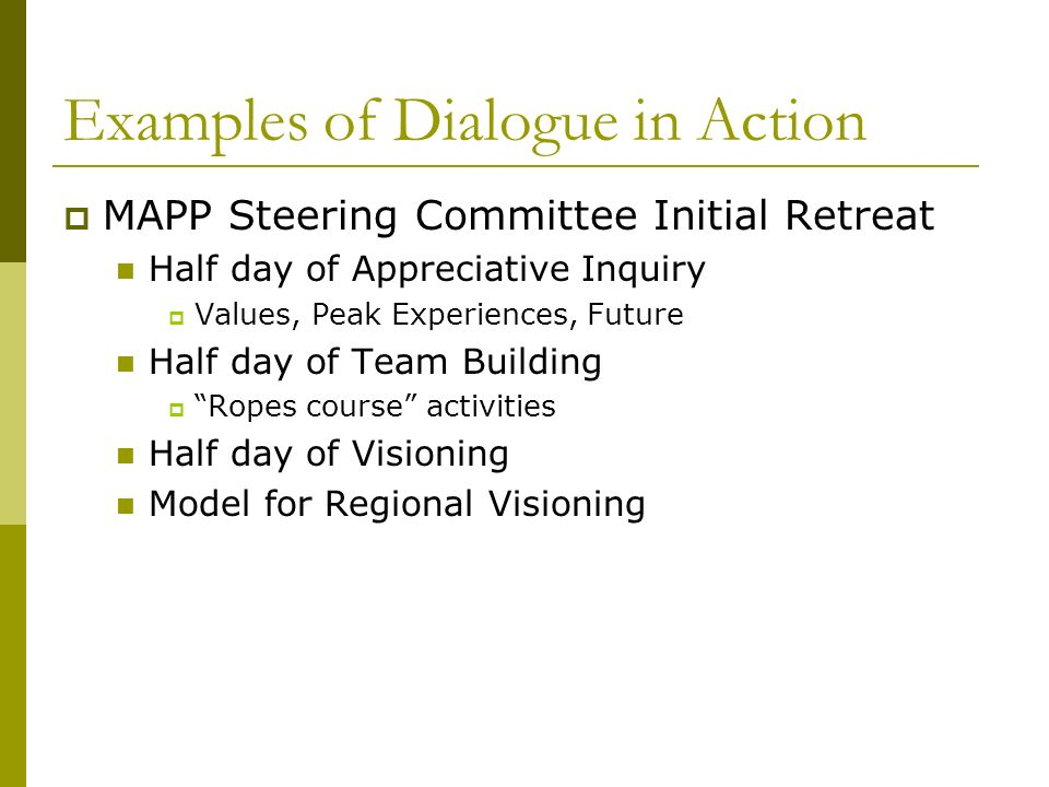 Examples of Dialogue in Action MAPP Steering Committee Initial Retreat Half day of Appreciative Inquiry Values, Peak Experiences, Future Half day of Team Building Ropes course activities Half day of Visioning Model for Regional Visioning