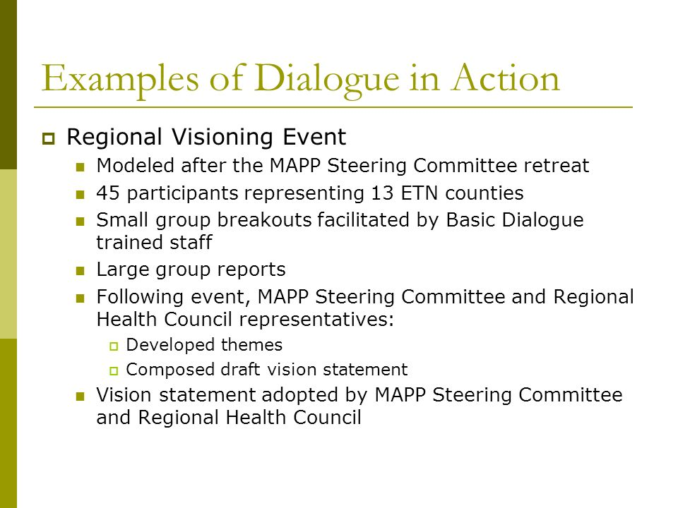 Examples of Dialogue in Action Regional Visioning Event Modeled after the MAPP Steering Committee retreat 45 participants representing 13 ETN counties Small group breakouts facilitated by Basic Dialogue trained staff Large group reports Following event, MAPP Steering Committee and Regional Health Council representatives: Developed themes Composed draft vision statement Vision statement adopted by MAPP Steering Committee and Regional Health Council