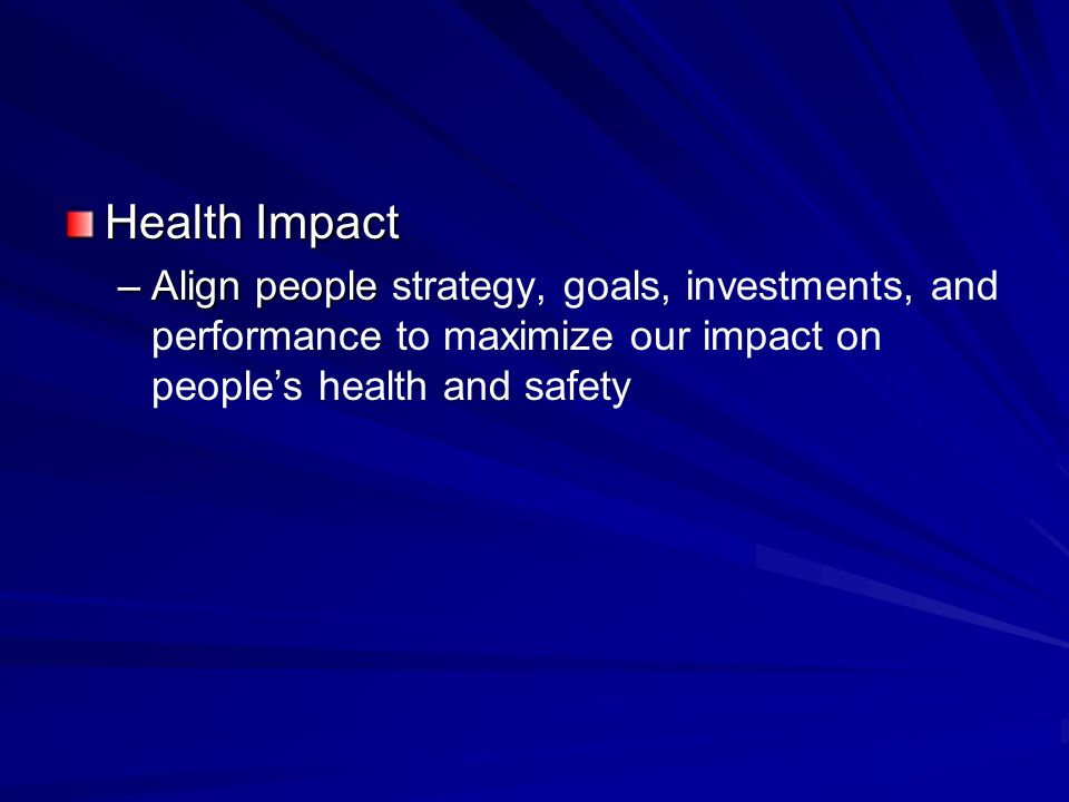 Health Impact –Align people –Align people strategy, goals, investments, and performance to maximize our impact on peoples health and safety