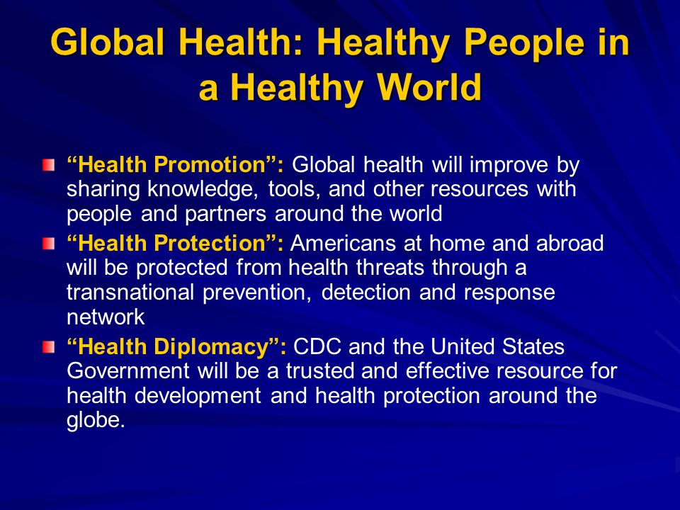 Global Health: Healthy People in a Healthy World Health Promotion: Global health will improve by sharing knowledge, tools, and other resources with people and partners around the world Health Protection: Americans at home and abroad will be protected from health threats through a transnational prevention, detection and response network Health Diplomacy: CDC and the United States Government will be a trusted and effective resource for health development and health protection around the globe.