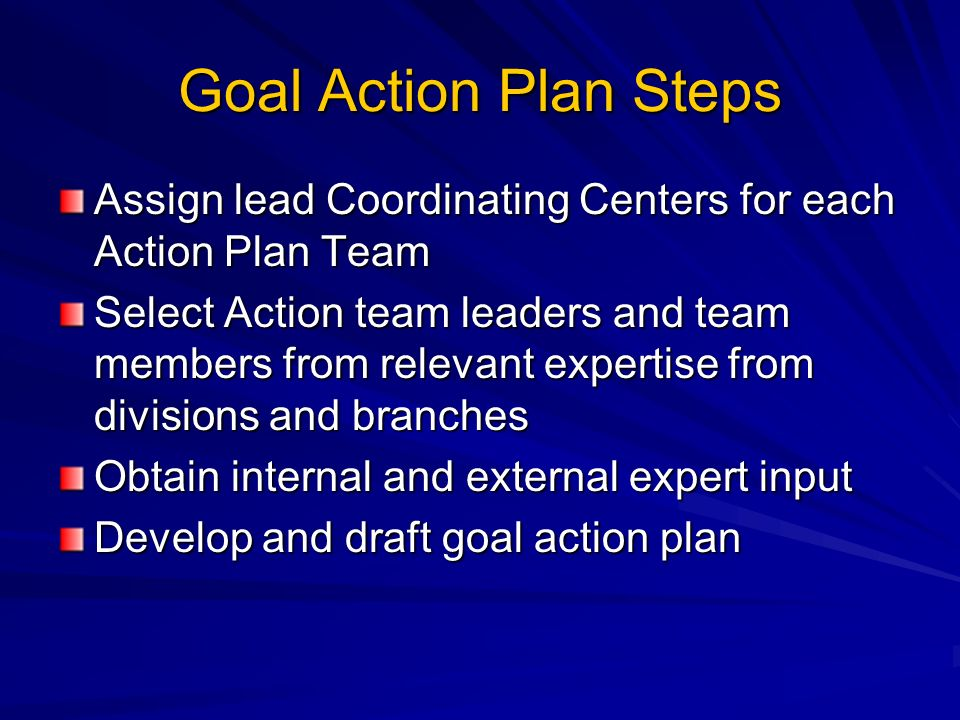 Goal Action Plan Steps Assign lead Coordinating Centers for each Action Plan Team Select Action team leaders and team members from relevant expertise from divisions and branches Obtain internal and external expert input Develop and draft goal action plan