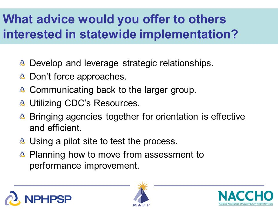 What advice would you offer to others interested in statewide implementation? Develop and leverage strategic relationships. Dont force approaches. Com