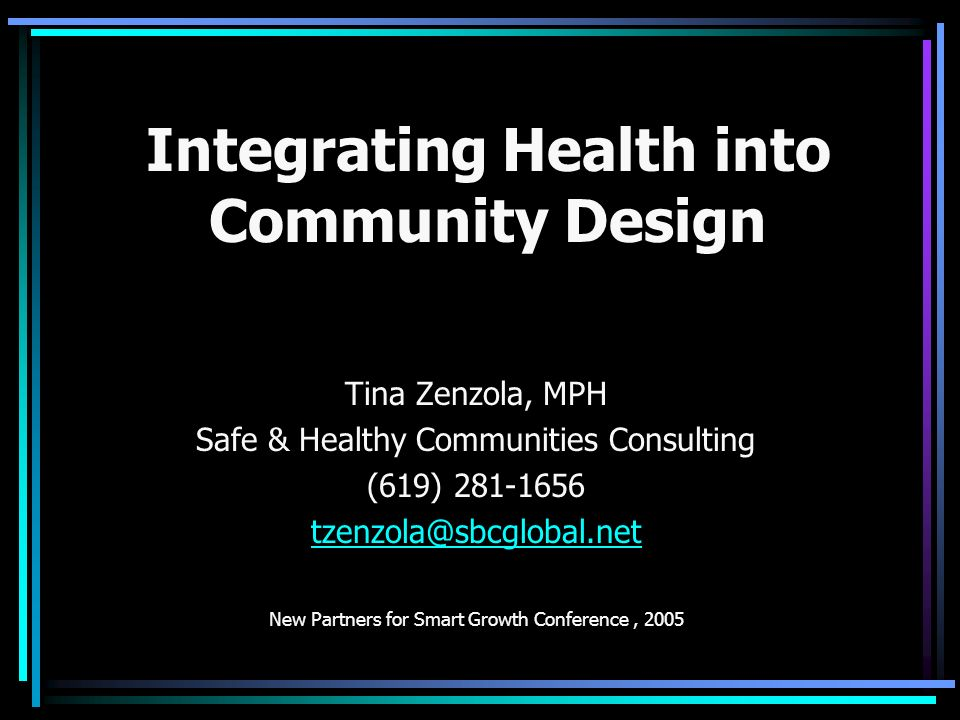 Integrating Health into Community Design Tina Zenzola, MPH Safe & Healthy Communities Consulting (619) 281-1656 tzenzola@sbcglobal.net New Partners for Smart Growth Conference, 2005