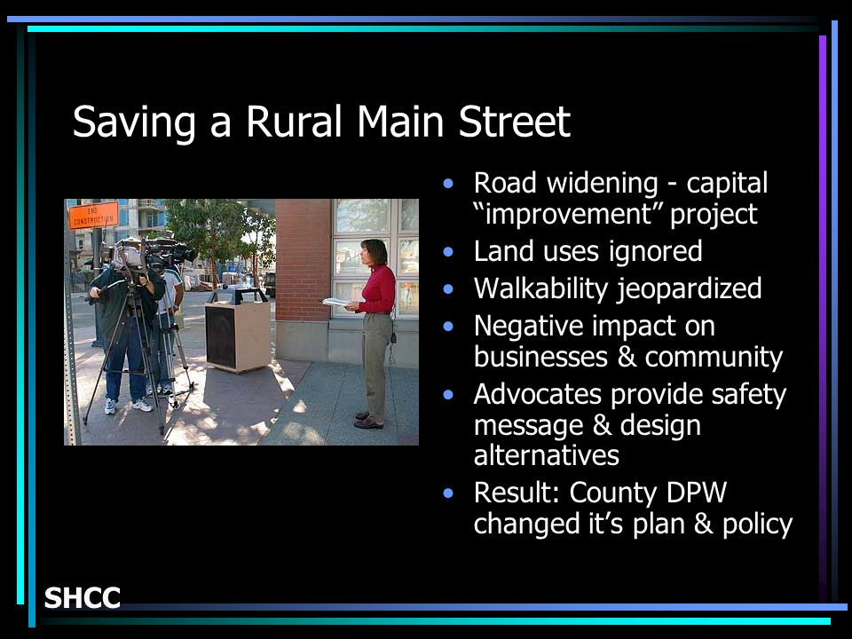 Saving a Rural Main Street Road widening - capital improvement project Land uses ignored Walkability jeopardized Negative impact on businesses & community Advocates provide safety message & design alternatives Result: County DPW changed its plan & policy SHCC