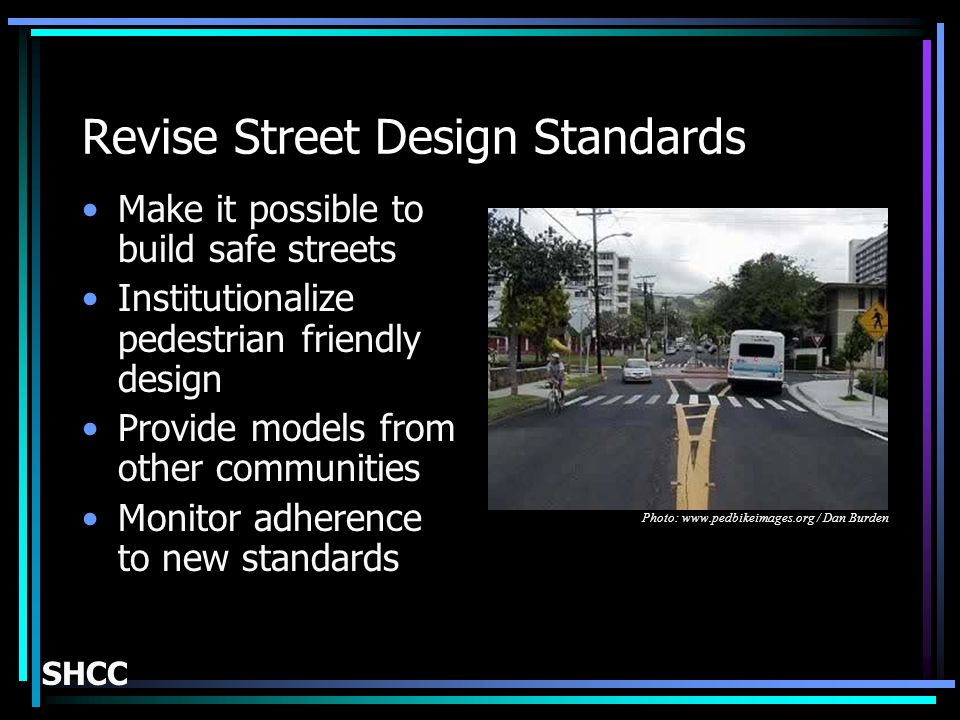 Revise Street Design Standards Make it possible to build safe streets Institutionalize pedestrian friendly design Provide models from other communities Monitor adherence to new standards SHCC Photo: www.pedbikeimages.org / Dan Burden