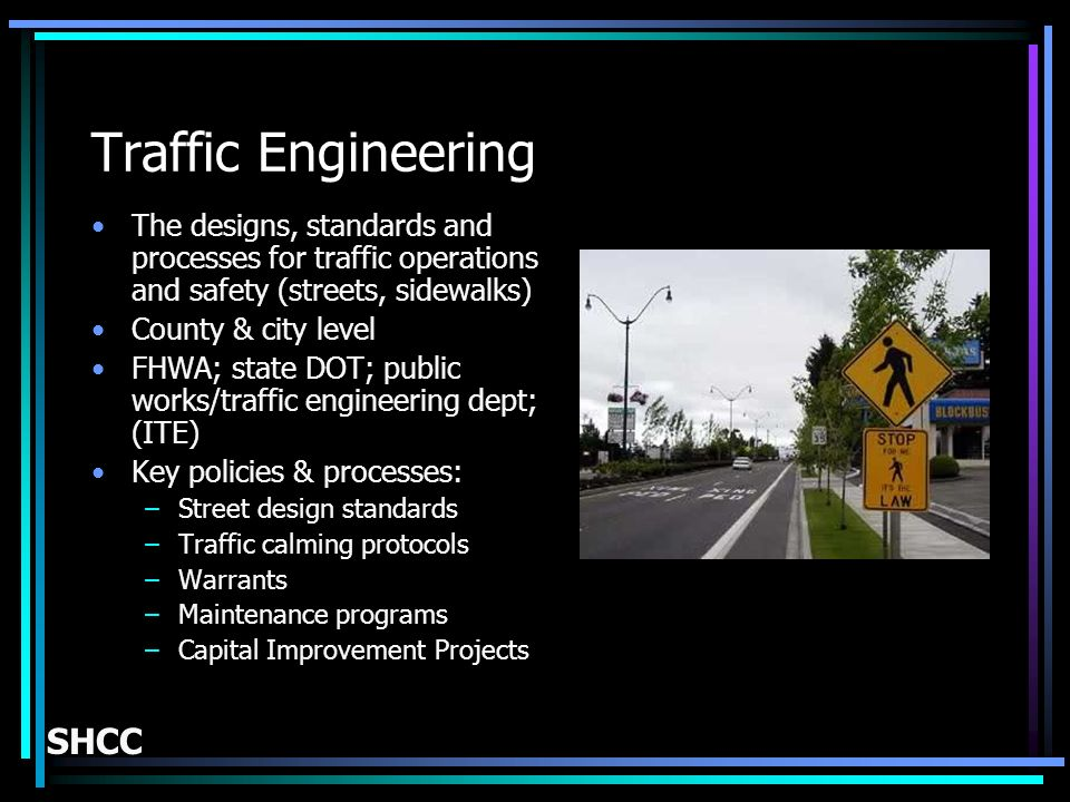 Traffic Engineering The designs, standards and processes for traffic operations and safety (streets, sidewalks) County & city level FHWA; state DOT; public works/traffic engineering dept; (ITE) Key policies & processes: –Street design standards –Traffic calming protocols –Warrants –Maintenance programs –Capital Improvement Projects SHCC