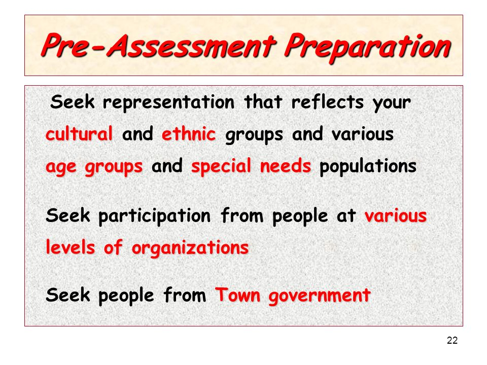 22 Pre-Assessment Preparation Seek representation that reflects your culturalethnic cultural and ethnic groups and various age groupsspecial needs age