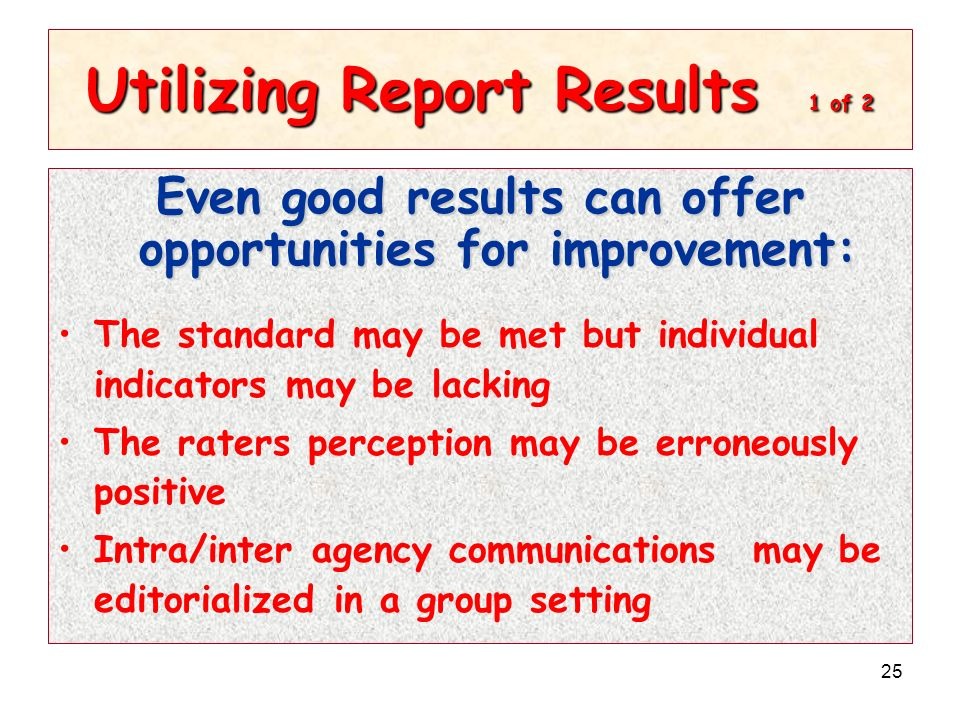 25 Utilizing Report Results 1 of 2 Even good results can offer opportunities for improvement: The standard may be met but individual indicators may be