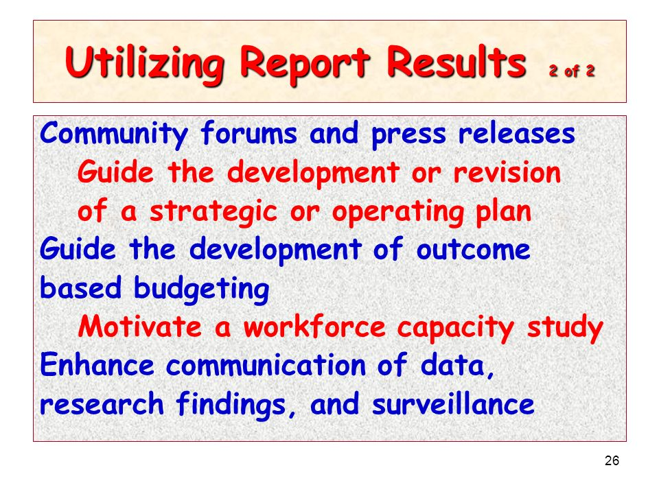 26 Utilizing Report Results 2 of 2 Community forums and press releases Guide the development or revision of a strategic or operating plan Guide the de