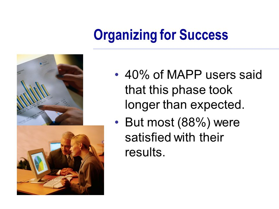 Organizing for Success 40% of MAPP users said that this phase took longer than expected.
