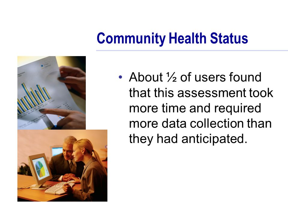 Community Health Status About ½ of users found that this assessment took more time and required more data collection than they had anticipated.