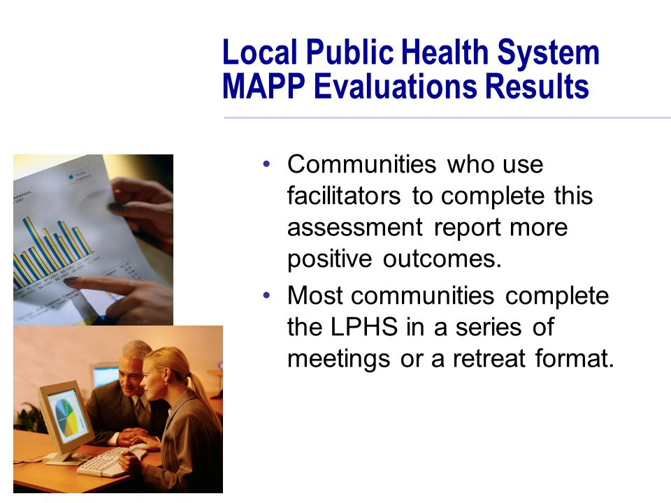 Local Public Health System MAPP Evaluations Results Communities who use facilitators to complete this assessment report more positive outcomes.