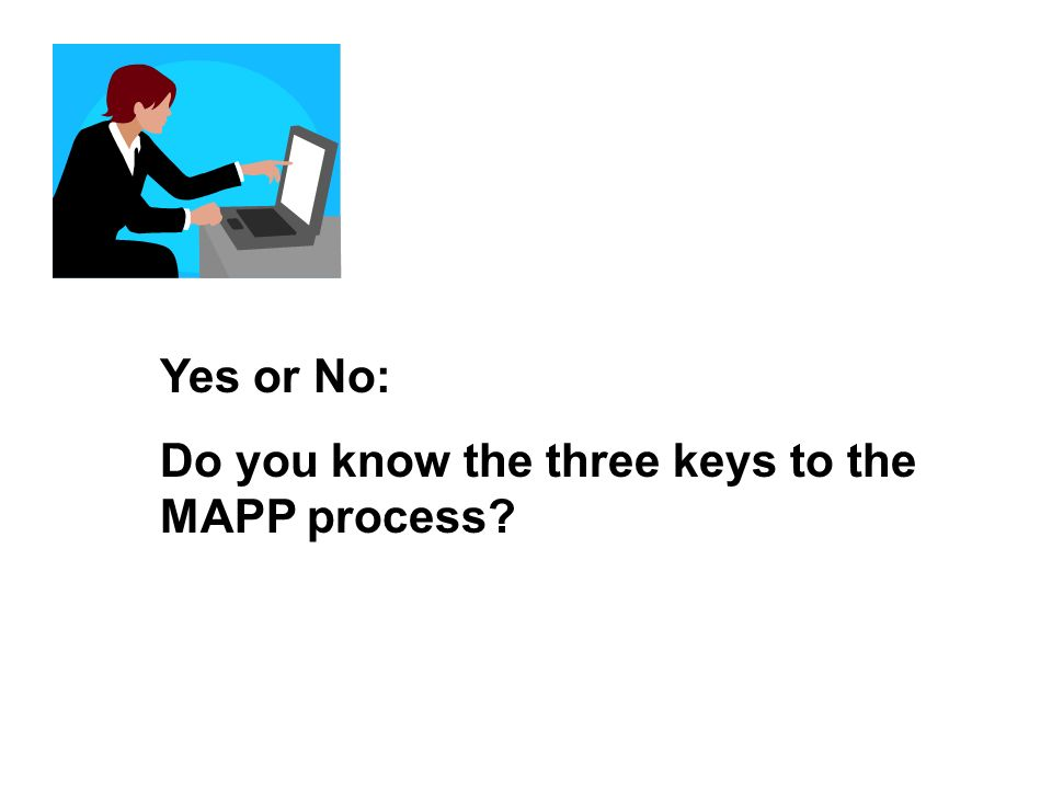 Yes or No: Do you know the three keys to the MAPP process