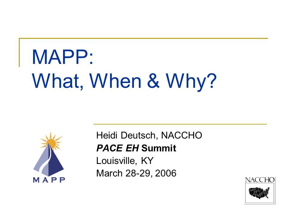 MAPP: What, When & Why? Heidi Deutsch, NACCHO PACE EH Summit Louisville, KY March 28-29, 2006