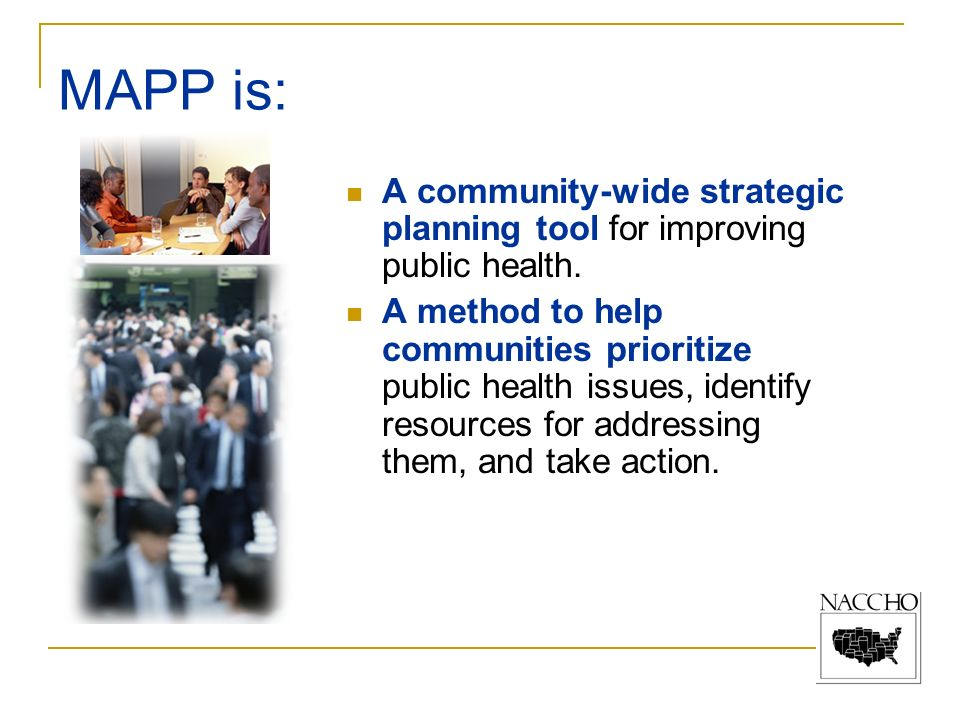 MAPP is: A community-wide strategic planning tool for improving public health. A method to help communities prioritize public health issues, identify