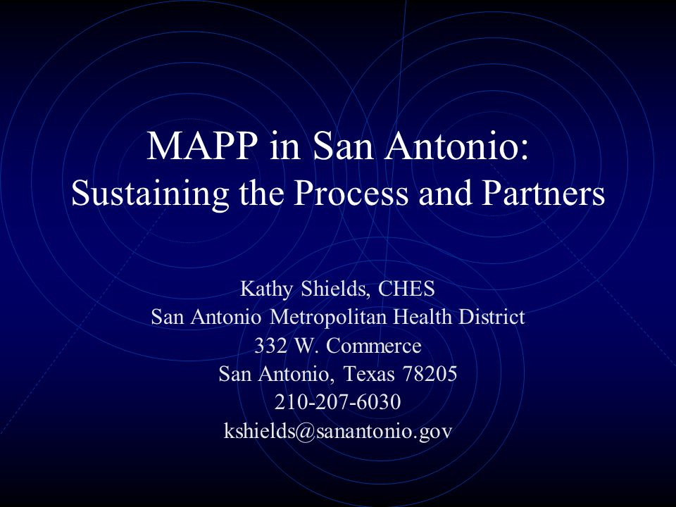 MAPP in San Antonio: Sustaining the Process and Partners Kathy Shields, CHES San Antonio Metropolitan Health District 332 W.