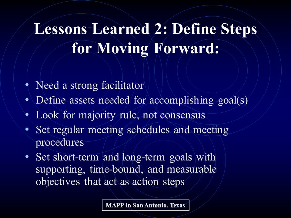 Lessons Learned 2: Define Steps for Moving Forward: Need a strong facilitator Define assets needed for accomplishing goal(s) Look for majority rule, not consensus Set regular meeting schedules and meeting procedures Set short-term and long-term goals with supporting, time-bound, and measurable objectives that act as action steps MAPP in San Antonio, Texas