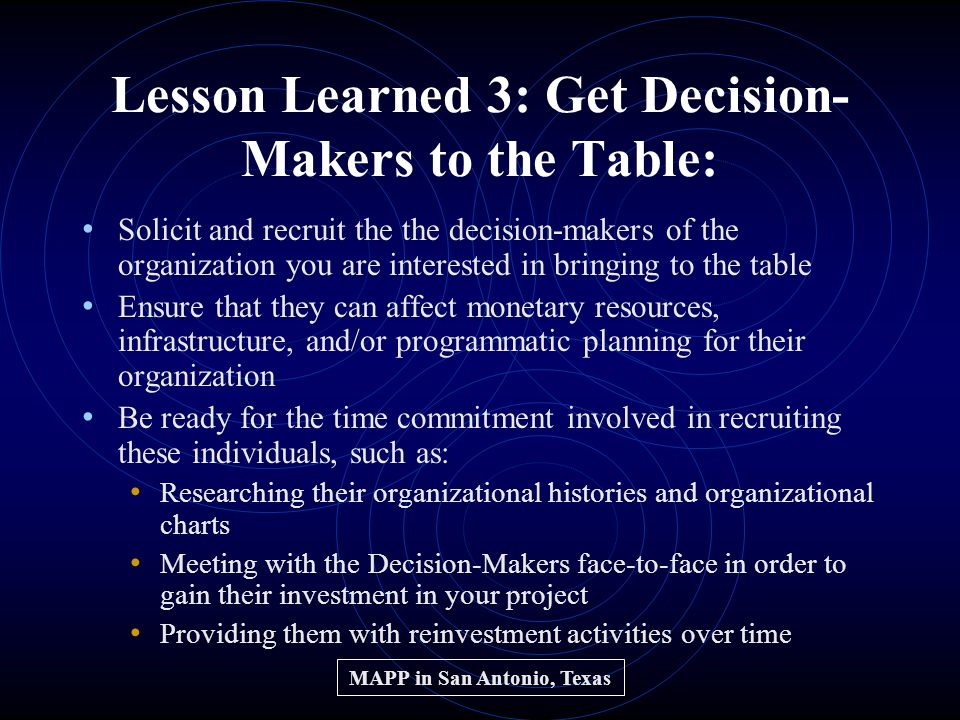 Lesson Learned 3: Get Decision- Makers to the Table: Solicit and recruit the the decision-makers of the organization you are interested in bringing to the table Ensure that they can affect monetary resources, infrastructure, and/or programmatic planning for their organization Be ready for the time commitment involved in recruiting these individuals, such as: Researching their organizational histories and organizational charts Meeting with the Decision-Makers face-to-face in order to gain their investment in your project Providing them with reinvestment activities over time MAPP in San Antonio, Texas