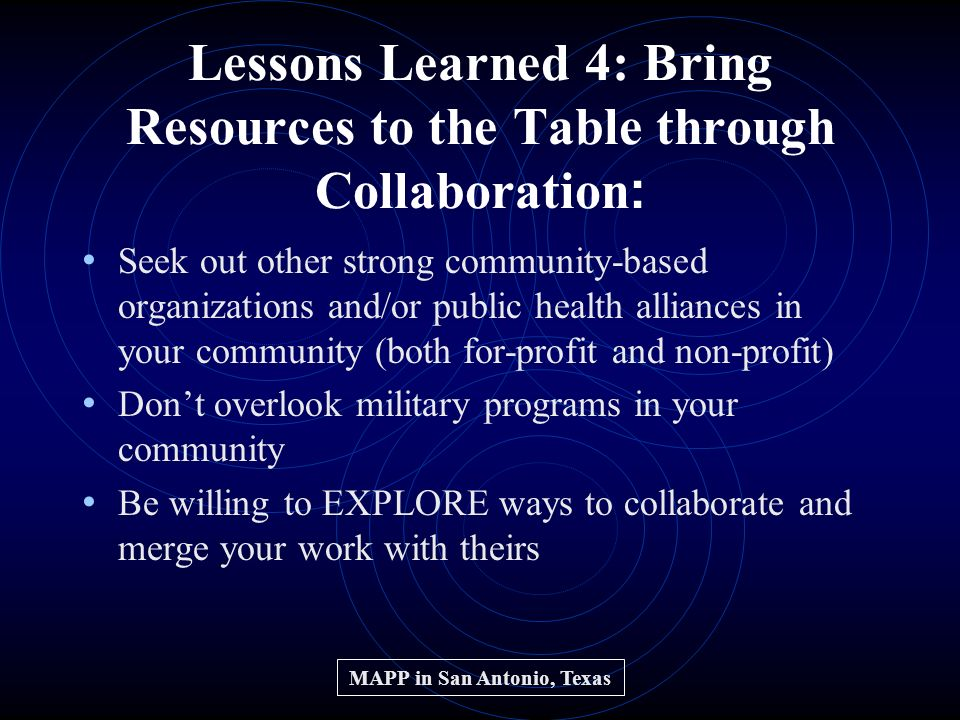 Lessons Learned 4: Bring Resources to the Table through Collaboration : Seek out other strong community-based organizations and/or public health alliances in your community (both for-profit and non-profit) Dont overlook military programs in your community Be willing to EXPLORE ways to collaborate and merge your work with theirs MAPP in San Antonio, Texas