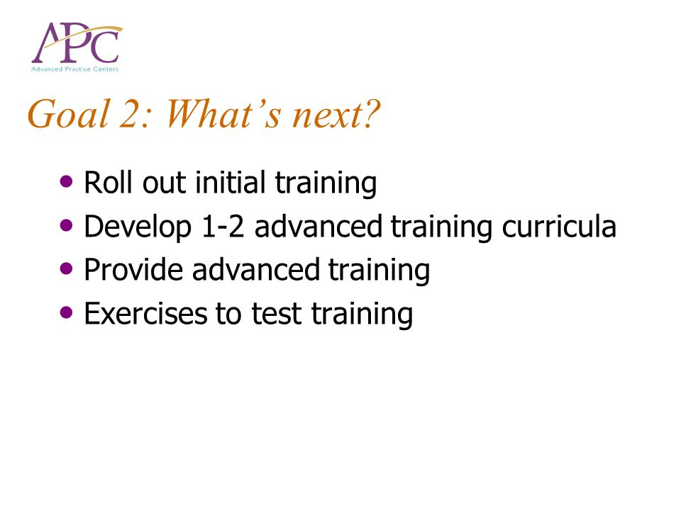 Goal 2: Whats next? Roll out initial training Develop 1-2 advanced training curricula Provide advanced training Exercises to test training