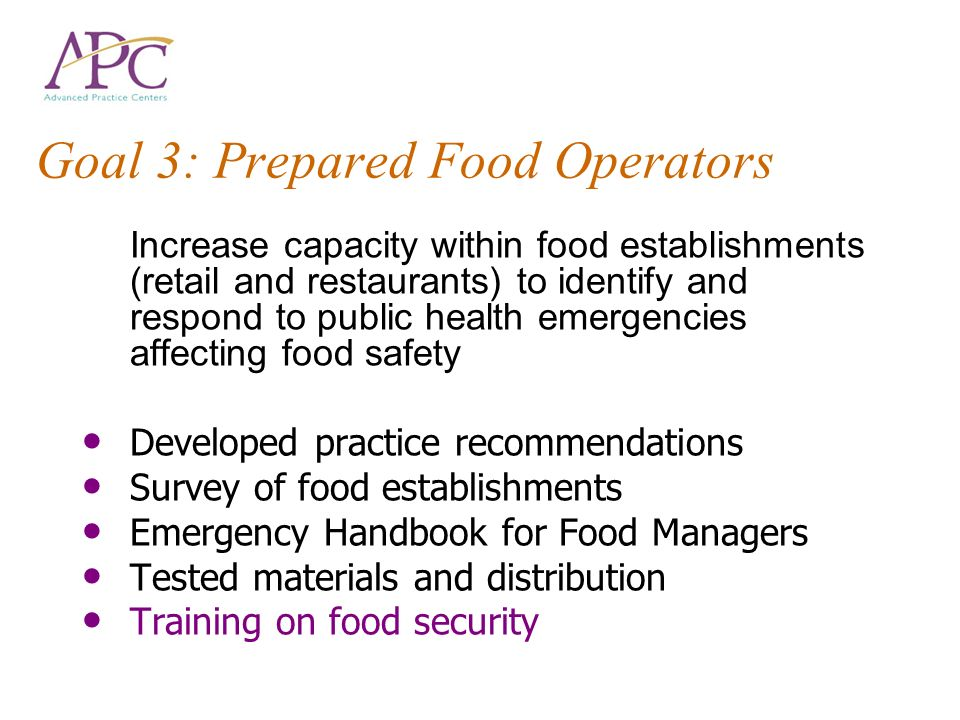 Goal 3: Prepared Food Operators Increase capacity within food establishments (retail and restaurants) to identify and respond to public health emergencies affecting food safety Developed practice recommendations Survey of food establishments Emergency Handbook for Food Managers Tested materials and distribution Training on food security