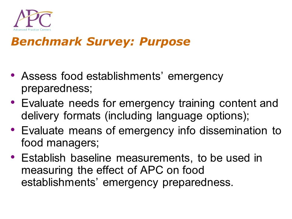 Benchmark Survey: Purpose Assess food establishments emergency preparedness; Evaluate needs for emergency training content and delivery formats (inclu