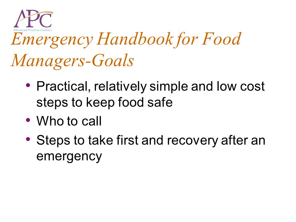 Emergency Handbook for Food Managers-Goals Practical, relatively simple and low cost steps to keep food safe Who to call Steps to take first and recovery after an emergency
