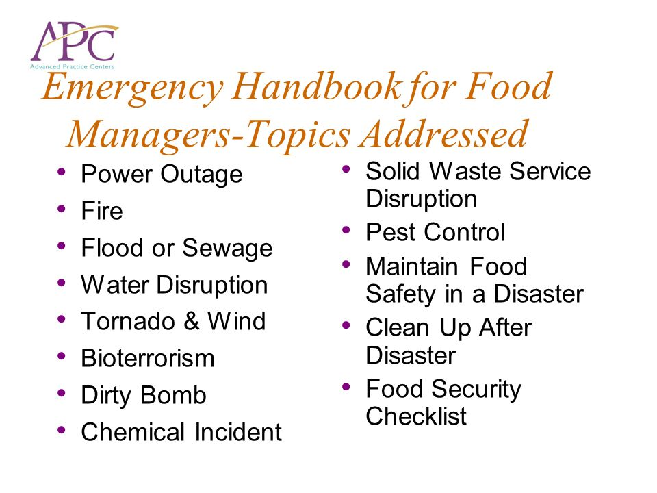 Emergency Handbook for Food Managers-Topics Addressed Power Outage Fire Flood or Sewage Water Disruption Tornado & Wind Bioterrorism Dirty Bomb Chemic